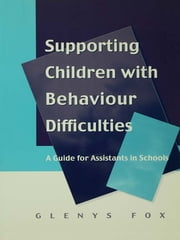 Supporting Children with Behaviour Difficulties - A Guide for Assistants in Schools ebook by Glenys Fox