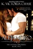 Alejandro - The Santiago Brothers Book Two ebook by K. Victoria Chase