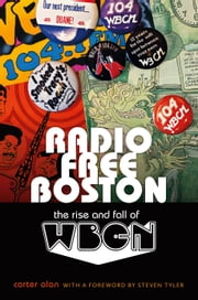 Radio Free Boston - The Rise and Fall of WBCN ebook by Carter Alan,Steven Tyler
