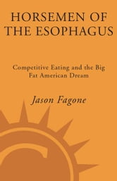 Horsemen of the Esophagus - Competitive Eating and the Big Fat American Dream ebook by Jason Fagone