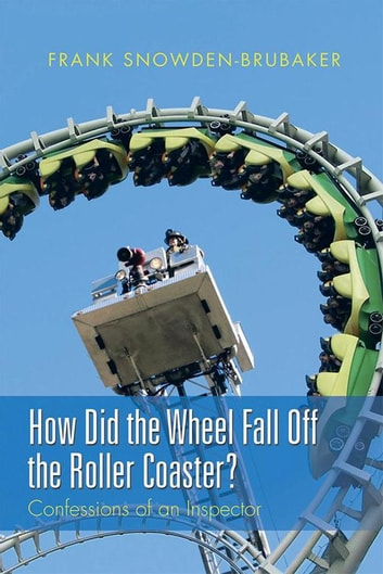 How Did the Wheel Fall off the Roller Coaster? - Confessions of an Inspector ebook by Frank Snowden-Brubaker