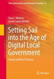 Setting Sail into the Age of Digital Local Government - Trends and Best Practices ebook by Lynne Louise Bernier,Tony E Wohlers