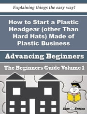 How to Start a Plastic Headgear (other Than Hard Hats) Made of Plastic Business (Beginners Guide) - How to Start a Plastic Headgear (other Than Hard Hats) Made of Plastic Business (Beginners Guide) ebook by Faustino Jasper