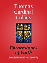 Cornerstones of Faith - Reconciliation, Eucharist and Stewardship ebook by Thomas Cardinal Collins