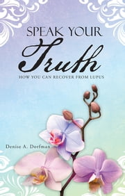 Speak Your Truth - How You Can Recover from Lupus ebook by Denise A. Dorfman