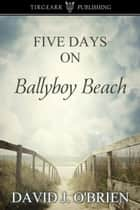 Five Days on Ballyboy Beach ebook by David J. O'Brien