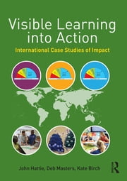 Visible Learning into Action - International Case Studies of Impact ebook by John Hattie,Deb Masters,Kate Birch