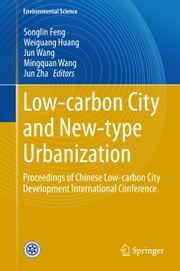 Low-carbon City and New-type Urbanization - Proceedings of Chinese Low-carbon City Development International Conference ebook by Songlin Feng,Weiguang Huang,Jun Wang,Mingquan Wang,Jun Zha