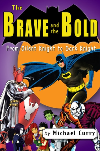 The Brave and the Bold: from Silent Knight to Dark Knight; a guide to the DC comic book ebook by Michael Curry