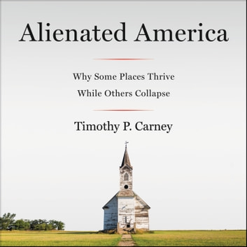 Alienated America - Why Some Places Thrive While Others Collapse audiobook by Timothy P. Carney