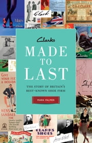 Clarks: Made to Last: The story of Britain's best-known shoe firm ebook by Mark Palmer