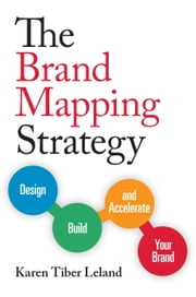 The Brand Mapping Strategy - Design, Build, and Accelerate Your Brand ebook by Karen Leland