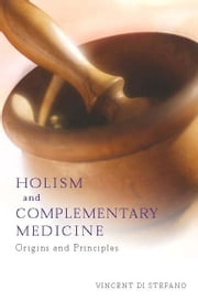 Holism and Complementary Medicine - Origins and principles ebook by Vincent Di Stefano