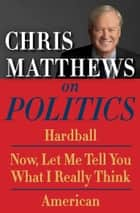 Chris Matthews on Politics E-book Box Set - Hardball, Now, Let Me Tell You What I Really Think, and American ebook by Chris Matthews