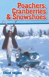 Poachers, Cranberries and Snowshoes ebook by Chuck Shipley