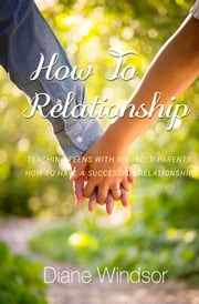 How To Relationship - A Relationship Guide for Teens with Divorced Parents ebook by Diane Windsor
