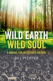 Wild Earth, Wild Soul - A Manual for an Ecstatic Culture ebook by Bill Pfeiffer