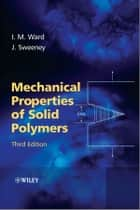 Mechanical Properties of Solid Polymers ebook by Ian M. Ward, John Sweeney