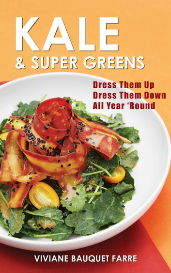 Kale & Super Greens - Dress Them Up, Dress Them Down, All 'Year Round ebook by Viviane Bauquet Farre