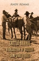 Cattle Brands - A Collection of Western Camp-Fire Stories ebook by Andy Adams