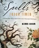 Spells for Tough Times: Crafting Hope When Faced With Life's Thorniest Challenges ebook by Kerri Connor