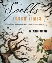 Spells for Tough Times: Crafting Hope When Faced With Life's Thorniest Challenges - Crafting Hope When Faced With Life's Thorniest Challenges ebook by Kerri Connor