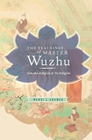 The Teachings of Master Wuzhu - Zen and Religion of No-Return ebook by Adamek L Wendi