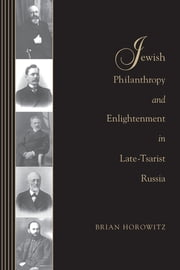 Jewish Philanthropy and Enlightenment in Late-Tsarist Russia ebook by Brian J. Horowitz