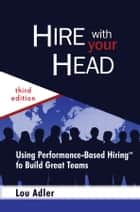 Hire With Your Head - Using Performance-Based Hiring to Build Great Teams ebook by Lou Adler