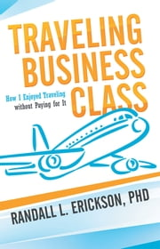 Traveling Business Class - How I Enjoyed Traveling without Paying for It ebook by Randall L. Erickson, PhD