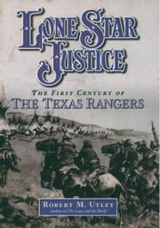 Lone Star Justice : The First Century of the Texas Rangers ebook by Robert M. Utley