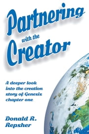 Partnering with the Creator - A Deeper Look into the Creation Story of Genesis Chapter One ebook by Donald Repsher