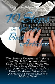 10 Steps To Write Best Articles - This Amazing Handbook Will Bring You The Article Writers' Easy Guide To Writing For Money, How To Earn Easy Online Money Through Writing Articles, Tips And Tricks To Article Submission, Outsourcing Services Ideas And So Much More! ebook by Terry F. Martinez