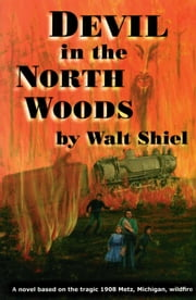 Devil in the North Woods - A Novel Based on the Tragic 1908 Metz, Michigan, Wildfire ebook by Walt Shiel