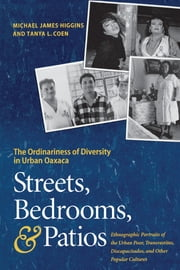 Streets, Bedrooms, and Patios - The Ordinariness of Diversity in Urban Oaxaca ebook by Michael James Higgins,Tanya L. Coen