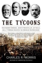 The Tycoons - How Andrew Carnegie, John D. Rockefeller, Jay Gould, and J. P. Morgan Invented the American Supereconomy eBook by Charles R. Morris