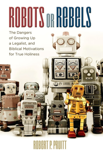 Robots or Rebels - The Dangers of Growing Up a Legalist, and Biblical Motivations for True Holiness ebook by Robert P. Pruitt