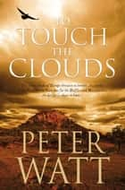 To Touch the Clouds: The Frontier Series 5 ebook by Peter Watt
