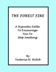 The Forest Fire, A Hypnotic Fable To Encourage You To Stop Smoking ebook by Victoria Holob