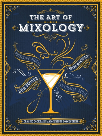 The Art of Mixology - Classic Cocktails and Curious Concoctions ebook by