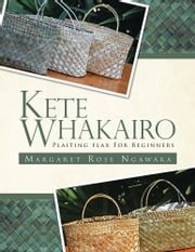 KETE WHAKAIRO - PLAITING FLAX FOR BEGINNERS ebook by MARGARET ROSE NGAWAKA