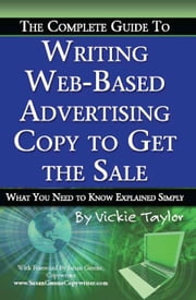 The Complete Guide to Writing Web-Based Advertising Copy to Get the Sale: What You Need to Know Explained Simply ebook by Taylor, Vickie