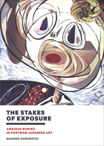 The Stakes of Exposure - Anxious Bodies in Postwar Japanese Art ebook by Namiko Kunimoto
