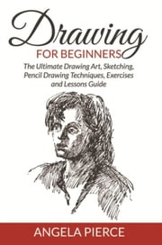 Drawing For Beginners - The Ultimate Drawing Art, Sketching, Pencil Drawing Techniques, Exercises and Lessons Guide ebook by Angela Pierce