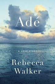Adé - A Love Story ebook by Rebecca Walker