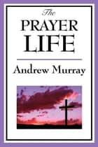 The Prayer Life ebook by Andrew Murray