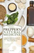 Prepper's Natural Medicine - Life-Saving Herbs, Essential Oils and Natural Remedies for When There is No Doctor ebook by Cat Ellis