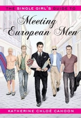 The Single Girl's Guide To Meeting European Men ebook by Katherine Chloe Cahoon