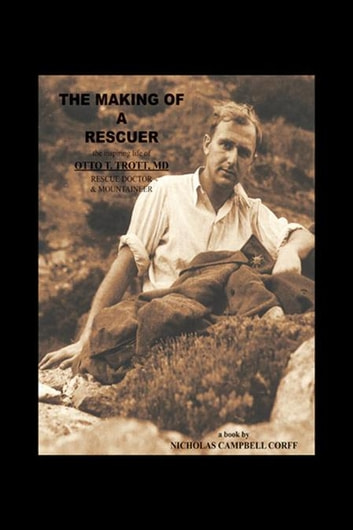 The Making of a Rescuer - The Inspiring Life of Otto T. Trott, Md, Rescue Doctor and Mountaineer ebook by Nicholas Campbell Corff