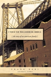 Under the Williamsburg Bridge - The Story of an American Family ebook by Frank Bari with Mark C. Gribben